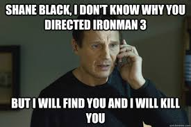 Shane Black, i don't know why you directed ironman 3 but I will ... via Relatably.com