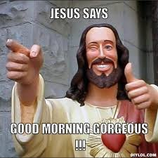 DIYLOL - JESUS SAYS GOOD MORNING GORGEOUS !!! via Relatably.com