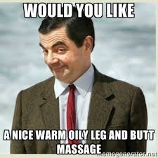 would you like a nice warm oily leg and butt massage - MR bean ... via Relatably.com