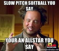Slow pitch softball you say Your an allstar you say - Ancient ... via Relatably.com