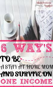 best ideas about stay at home stay at home mom 6 ways to be a stay at home mom and survive on one income