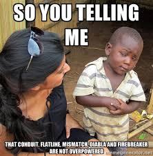 So you telling me that conduit, flatline, mismatch, diabla and ... via Relatably.com