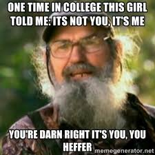 One tIme in college This girl told me: its not you, it's me You're ... via Relatably.com