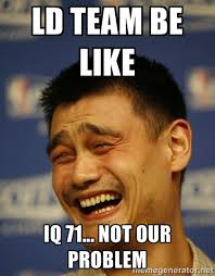 LD TEAM be like iq 71... not our problem - Yao Ming yeah right ... via Relatably.com