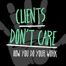 clients don t care how you do your work the nuschool clients don t care how you do your work the nuschool