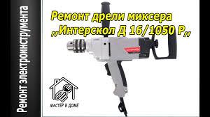 РЕМОНТ ДРЕЛИ <b>МИКСЕРА</b> ,,<b>Интерскол Д</b>-16/1050 Р ,,Мастер в ...