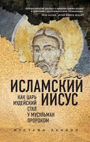Мустафа <b>Акийол</b>, <b>Исламский Иисус</b>. Как Царь Иудейский стал у ...