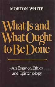 what is and what ought to be done an essay on ethics and what is and what ought to be done an essay on ethics and epistemology morton white 9780195029161 com books