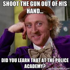 SHOOT THE GUN OUT OF HIS HAND... DID YOU LEARN THAT AT THE POLICE ... via Relatably.com