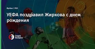 УЕФА поздравил Жиркова с днем рождения. Футбол - РПЛ ...
