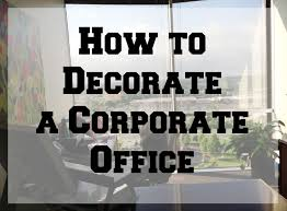 how to decorate a corporate office beautiful business office decorating ideas
