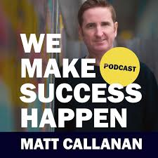 We Make Success Happen with Matt Callanan
