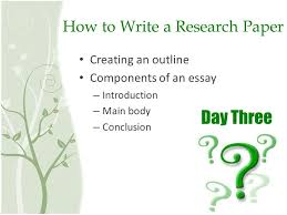 how to write a research paper day three how to write a research  how to write a research paper creating an outline components of an essay  introduction