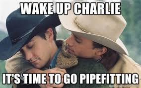 WAKE UP Charlie It's time to go pipefitting - Brokeback Mountain ... via Relatably.com