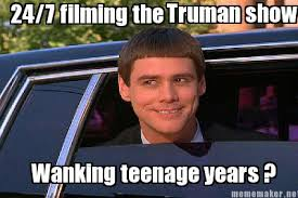 Meme Maker - 24/7 filming the Wanking teenage years ? Truman show ... via Relatably.com