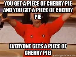You get a piece of cherry pie and you get a piece of cherry pie ... via Relatably.com