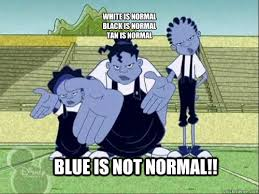 white is normal black is normal tan is normal BLUE IS NOT NORMAL ... via Relatably.com