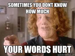 Sometimes you dont know how much Your words hurt - Rocky Dennis ... via Relatably.com
