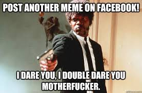 Post Another Meme on Facebook! I dare you, I double dare you ... via Relatably.com