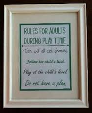 Image result for Rules for adults during Play: Get on child's level, put cell phone away, have fun