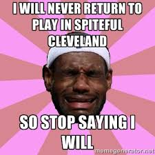 i will never return to play in SPITEFUL cleveland so stop saying i ... via Relatably.com