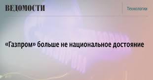 «Газпром» больше не <b>национальное достояние</b> - Ведомости