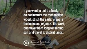 uplifting and motivational quotes on management leadership if you want to build a boat do not instruct the men to saw wood stitch the sails prepare the tools and organize the work but make them long for setting