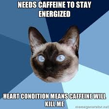 Needs caffeine to stay energized Heart condition means caffeine ... via Relatably.com