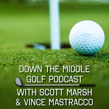 Down The Middle Golf Podcast With Scott Marsh & Vince Mastracco