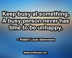 KEEP BUSY AT SOMETHING. A BUSY PERSON NEVER HAS  TIME TO BE UNHAPPY. ROBERT LOUIS STEVENSON