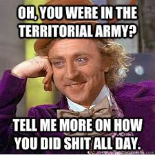 Oh, you were in the territorial army? Tell me more on how you did ... via Relatably.com