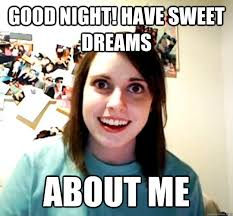 Good night! Have sweet dreams About me - Overly Attached ... via Relatably.com