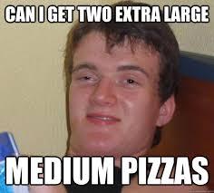 Can i get two extra large Medium pizzas - 10 Guy - quickmeme via Relatably.com