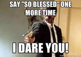 "say ""so blessed"" one more time i dare you! - Samuel L Jackson ... via Relatably.com"