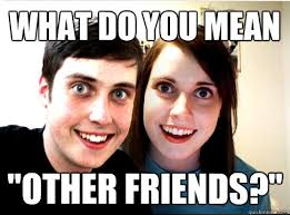 "What do you mean ""Other friends?"" - Overly Attached Couple - quickmeme via Relatably.com"