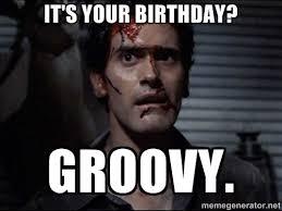 IT'S YOUR BIRTHDAY? GROOVY. - Ash evil dead | Meme Generator via Relatably.com