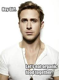 Hey Girl. Let's eat organic food together. - Ryan Gosling Hey Girl ... via Relatably.com