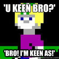 U keen bro?' 'Bro! i'm keen as!' - Misc - quickmeme via Relatably.com
