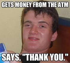 "Gets money from the ATM Says, ""Thank you."" - 10 Guy - quickmeme via Relatably.com"