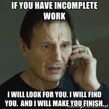if you have incomplete work i will look for you. I will find you ... via Relatably.com