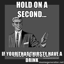 hold on a second... if your that thirsty have a drink - kill ... via Relatably.com
