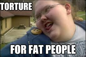 Torture for fat people memes   quickmeme via Relatably.com
