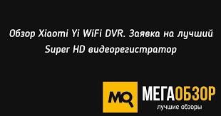 Обзор Xiaomi <b>Yi WiFi DVR</b>. Заявка на лучший Super HD ...
