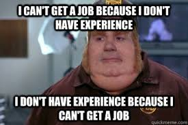 i can  t get a job because i don  t have experience i don  t have  i can39t get a job because i don39t have experience i don39t have experience because i can39t get a job