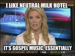 I like Neutral Milk Hotel It's gospel music, essentially - Megyn ... via Relatably.com