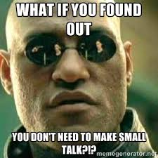 what if you found out you don't need to make small talk?!? - What ... via Relatably.com