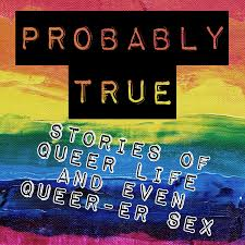 Probably True - Stories of queer life and even queer-er sex
