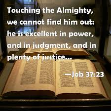 job 37 23 touching the almighty we cannot him out he is job 37 23 touching the almighty we cannot him out he is excellent in power and in judgment and in plenty of justice he will not afflict