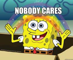 Nobody cares - Spongebob Imagination - quickmeme via Relatably.com