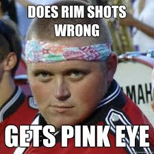 Does rim shots wrong gets pink eye - Sexy Band Geek - quickmeme via Relatably.com